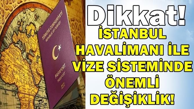 İSTANBUL HAVALİMANI İLE VİZE SİSTEMİNDE ÖNEMLİ DEĞİŞİKLİK!
