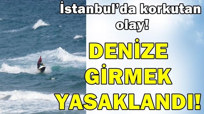 İSTANBUL'DA KORKUTAN OLAY! DENİZE GİRMEK YASAKLANDI!