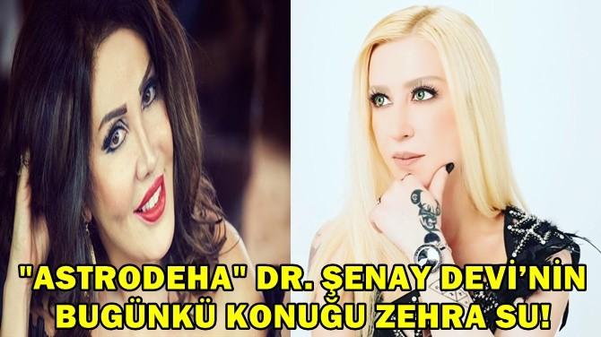 """""""ASTRODEHA"""" DR. ŞENAY DEVİ'NİN BUGÜNKÜ KONUĞU ZEHRA SU!"""