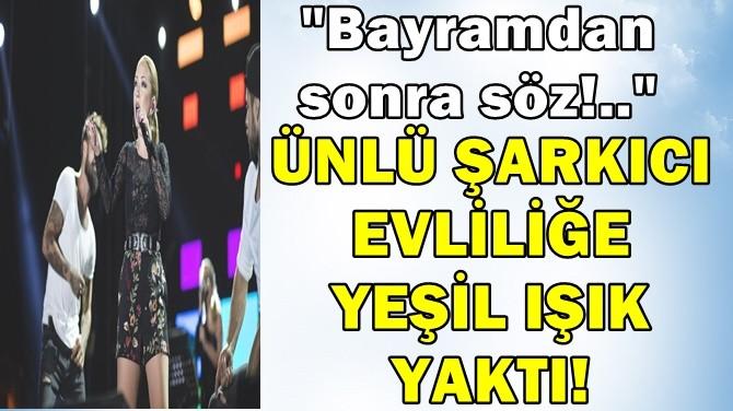 """ÜNLÜ ŞARKICI EVLİLİĞE YEŞİL IŞIK YAKTI! """"BAYRAMDAN SONRA SÖZ!.."""""""