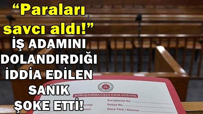 İŞ ADAMINI DOLANDIRDIĞI İDDİA EDİLEN SANIK ŞOKE ETTİ!