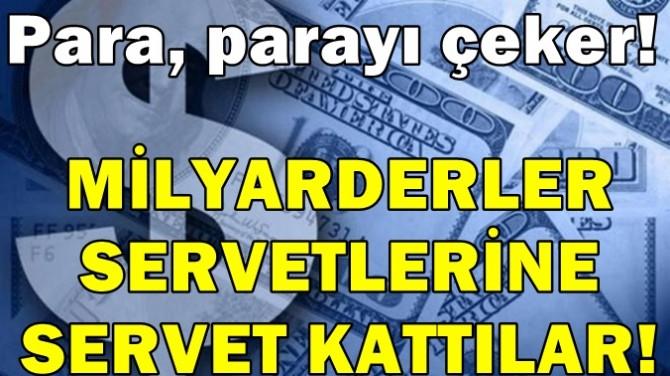 PARA, PARAYI ÇEKER! MİLYARDERLER SERVETLERİNE SERVET KATTILAR!