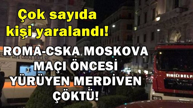 ROMA-CSKA MOSKOVA MAÇI ÖNCESİ YÜRÜYEN MERDİVEN ÇÖKTÜ!