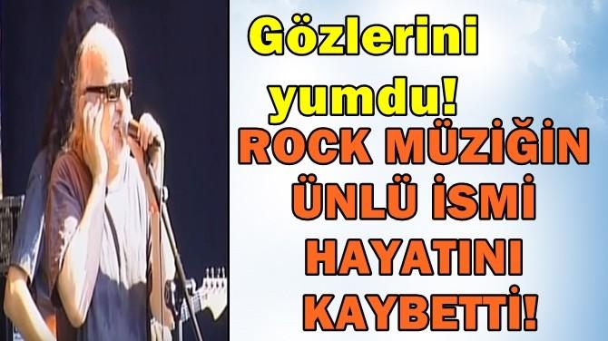 ROCK MÜZİĞİN ÜNLÜ İSMİ HAYATINI KAYBETTİ!