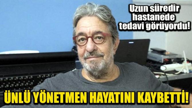 ÜNLÜ YÖNETMEN HAYATINI KAYBETTİ!
