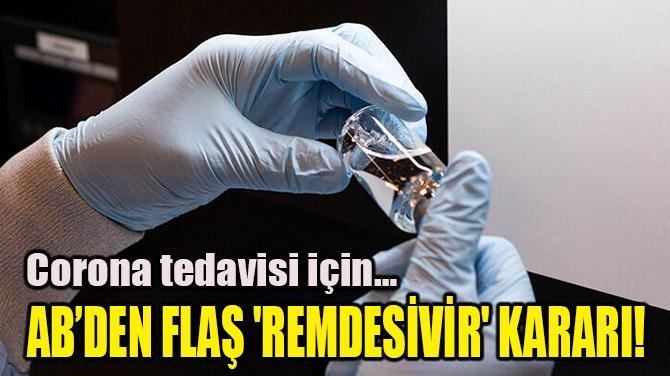 AB'DEN FLAŞ 'REMDESİVİR' KARARI!