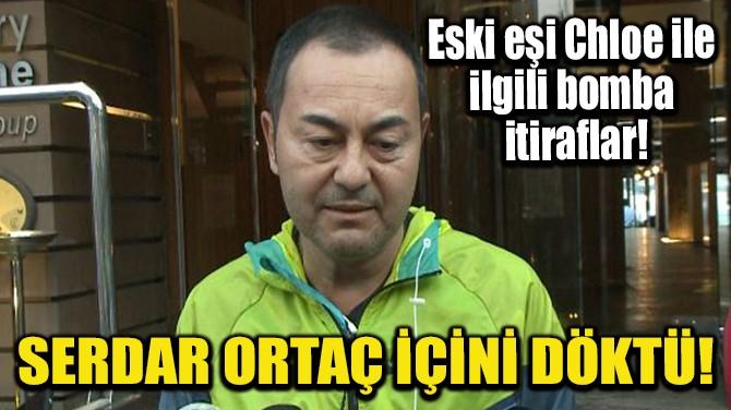 SERDAR ORTAÇ İÇİNİ DÖKTÜ!