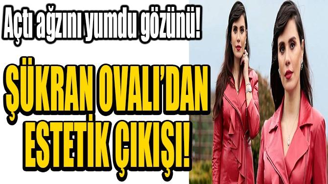 ŞÜKRAN OVALI'DAN  ESTETİK ÇIKIŞI!
