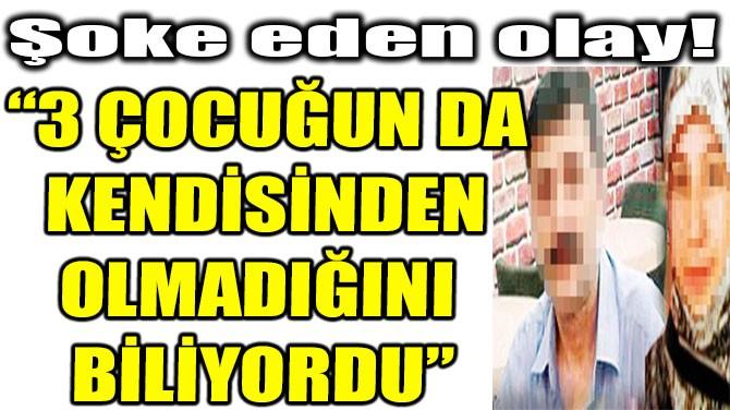 """""""3 ÇOCUĞUN DA KENDİSİNDEN OLMADIĞINI BİLİYORDU"""""""