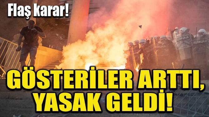 GÖSTERİLER ARTTI, YASAK GELDİ!