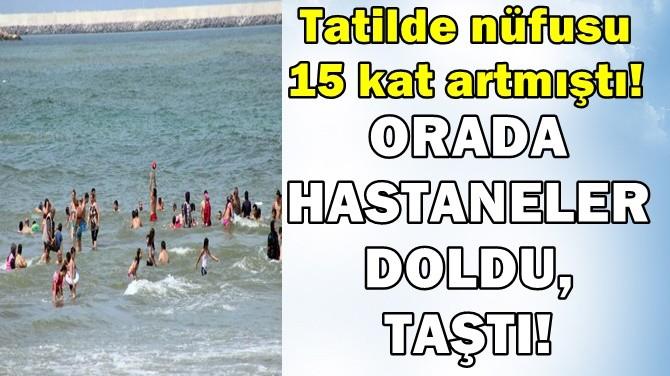 TATİLDE NÜFUSU 15 KAT ARTMIŞTI! ORADA HASTANELER DOLDU, TAŞTI!