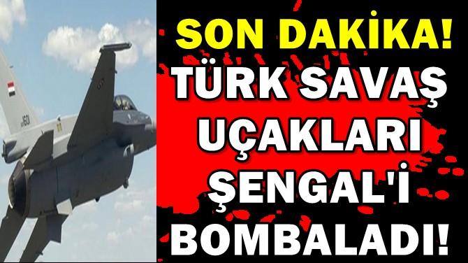 SON DAKİKA: TÜRK SAVAŞ UÇAKLARI ŞENGAL'İ BOMBALADI!