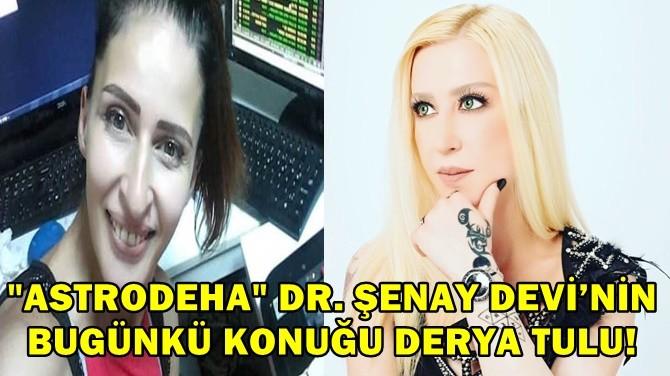 """""""ASTRODEHA"""" DR. ŞENAY DEVİ'NİN BUGÜNKÜ KONUĞU DERYA TULU!"""
