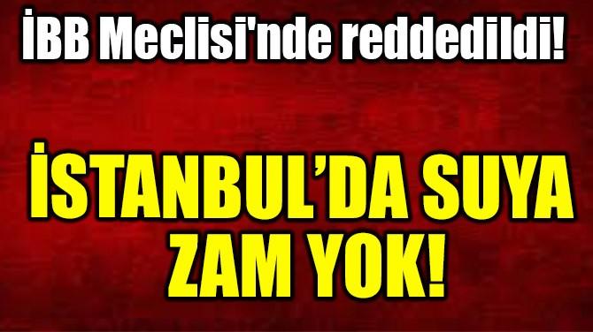 İSTANBUL'DA SUYA ZAM YOK!