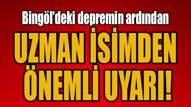 BİNGÖL'DEKİ DEPREMİN ARDINDAN UZMAN İSİMDEN ÖNEMLİ UYARI!
