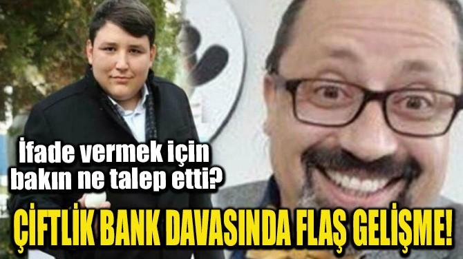 ÇİFTLİK BANK DAVASINDA FLAŞ GELİŞME!