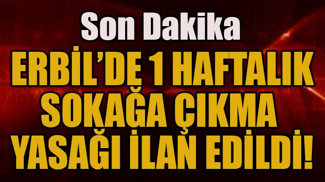 ERBİL'DE 1 HAFTALIK SOKAĞA ÇIKMA YASAĞI İLAN EDİLDİ!