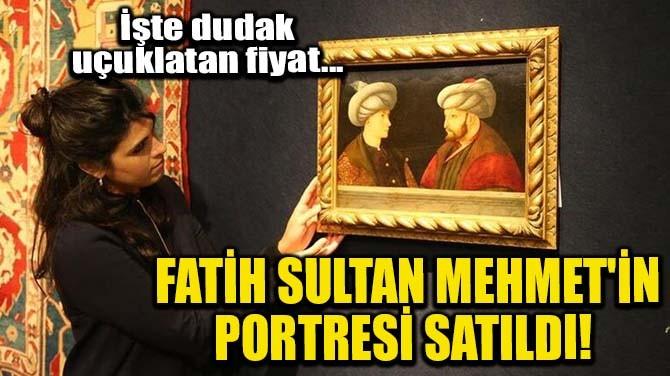 FATİH SULTAN MEHMET'İN PORTRESİ SATILDI!