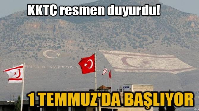 KKTC RESMEN DUYURDU! 1 TEMMUZ'DA BAŞLIYOR!