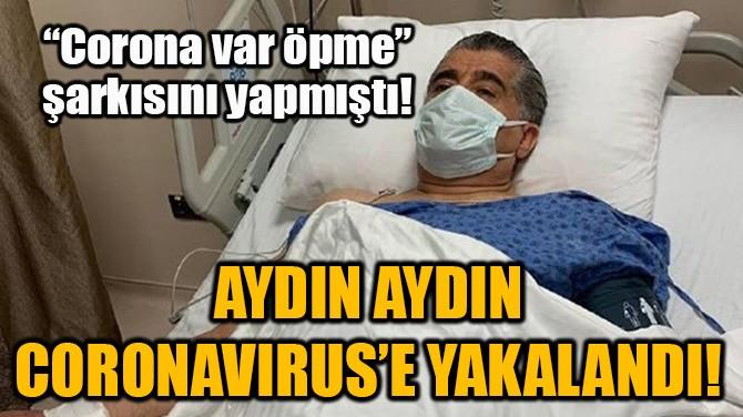 AYDIN AYDIN CORONAVIRUS'E YAKALANDI!