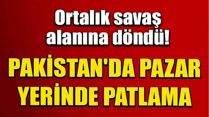 PAKİSTAN'DA PAZAR YERİNDE PATLAMA