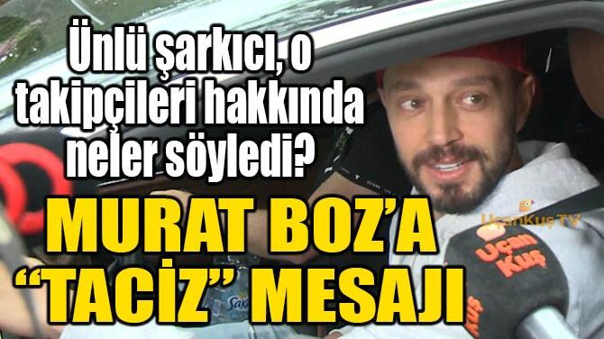 """MURAT BOZ'A """"TACİZ"""" MESAJI!"""