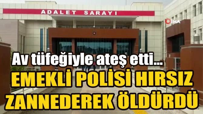 EMEKLİ POLİSİ HIRSIZ ZANNEDEREK ÖLDÜRDÜ