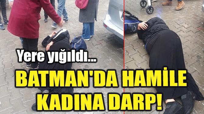 BATMAN'DA HAMİLE KADINA DARP!
