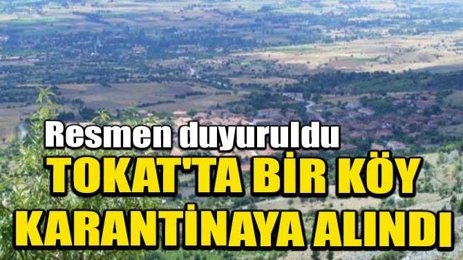 TOKAT'TA BİR KÖY KARANTİNAYA ALINDI