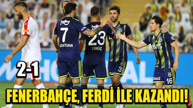 FENERBAHÇE, FERDİ İLE KAZANDI!