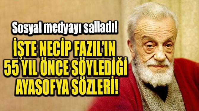 İŞTE NECİP FAZIL'IN 55 YIL ÖNCE SÖYLEDİĞİ AYASOFYA SÖZLERİ!