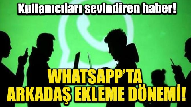 WHATSAPP'TA ARKADAŞ EKLEME DÖNEMİ!