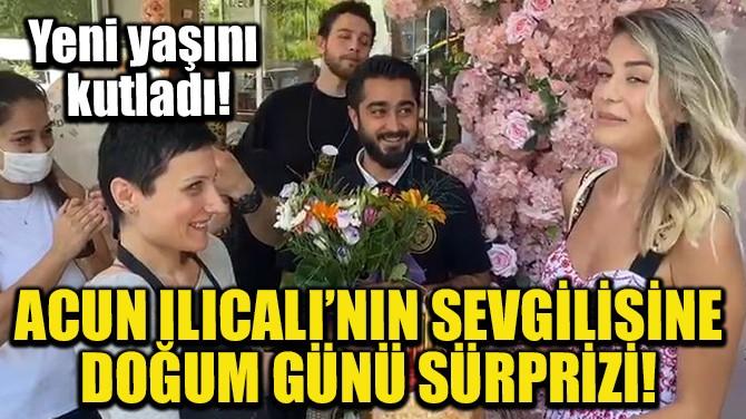 ACUN ILICALI'NIN SEVGİLİSİNE DOĞUM GÜNÜ SÜRPRİZİ!