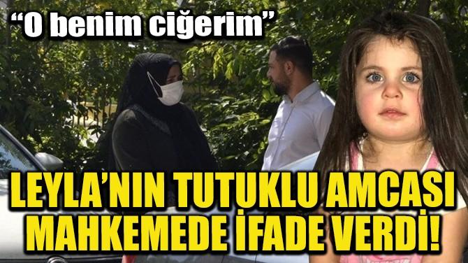 LEYLA'NIN TUTUKLU AMCASI MAHKEMEDE İFADE VERDİ!