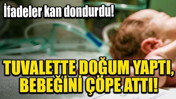TUVALETTE DOĞUM YAPTI, BEBEĞİNİ ÇÖPE ATTI!