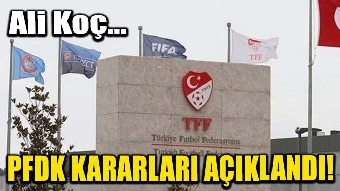 PFDK KARARLARI AÇIKLANDI! ALİ KOÇ...