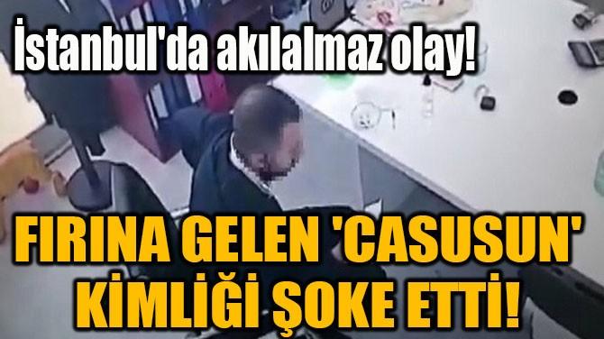 FIRINA GELEN 'CASUSUN' KİMLİĞİ ŞOKE ETTİ!