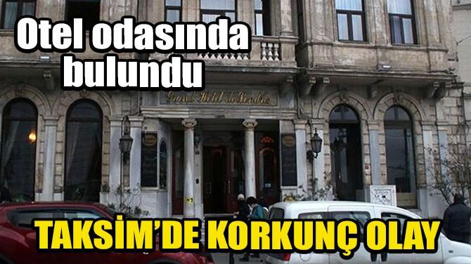 TAKSİM'DE BİR KADIN OTEL ODASINDA ÖLÜ BULUNDU