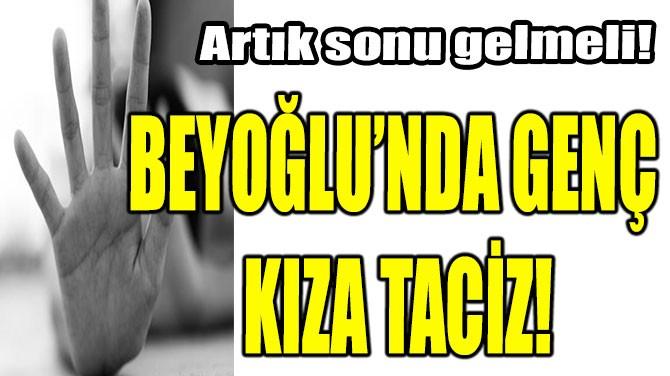 BEYOĞLU'NDA GENÇ KIZA TACİZ!