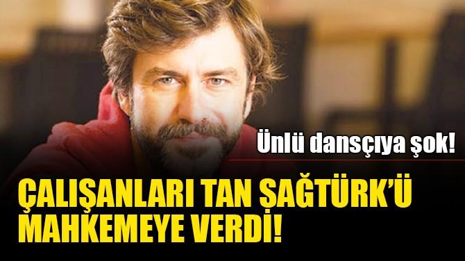 ÇALIŞANLARI TAN SAĞTÜRK'Ü MAHKEMEYE VERDİ!