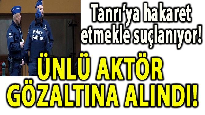 ÜNLÜ AKTÖR GÖZALTINA ALINDI!