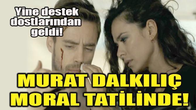 MURAT DALKILIÇ MORAL TATİLİNDE!