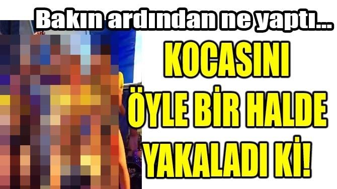 KOCASINI ÖYLE BİR HALDE YAKALADI Kİ!