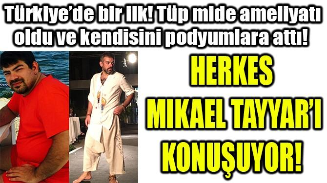 HERKES MIKAEL TAYYAR'I KONUŞUYOR!
