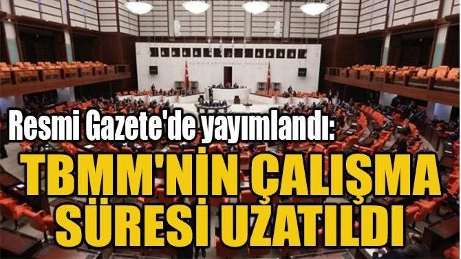 TBMM'NİN ÇALIŞMA  SÜRESİ UZATILDI