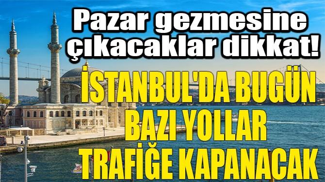 İSTANBUL'DA BUGÜN BAZI YOLLAR  TRAFİĞE KAPANACAK