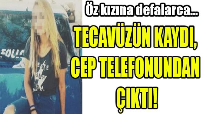 TECAVÜZÜN KAYDI,  CEP TELEFONUNDAN ÇIKTI!