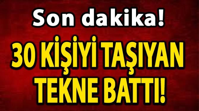 30 KİŞİYİ TAŞIYAN TEKNE BATTI!