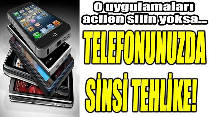 TELEFONUNUZDA SİNSİ TEHLİKE!