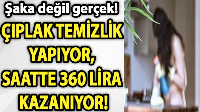 ÇIPLAK TEMİZLİK YAPIYOR, SAATTE 360 LİRA KAZANIYOR!